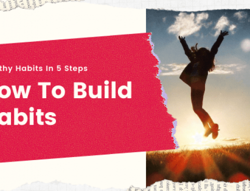 How To Build Habits – Building Healthy Habits Takes Only 5 Steps